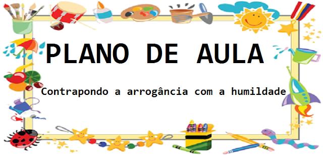 PLANO DE AULA - Contrapondo a arrogância com a humildade