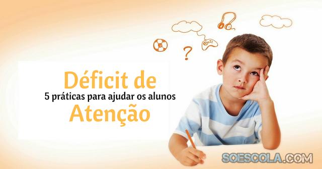 Confira 5 práticas para ajudar os alunos com déficit de atenção.