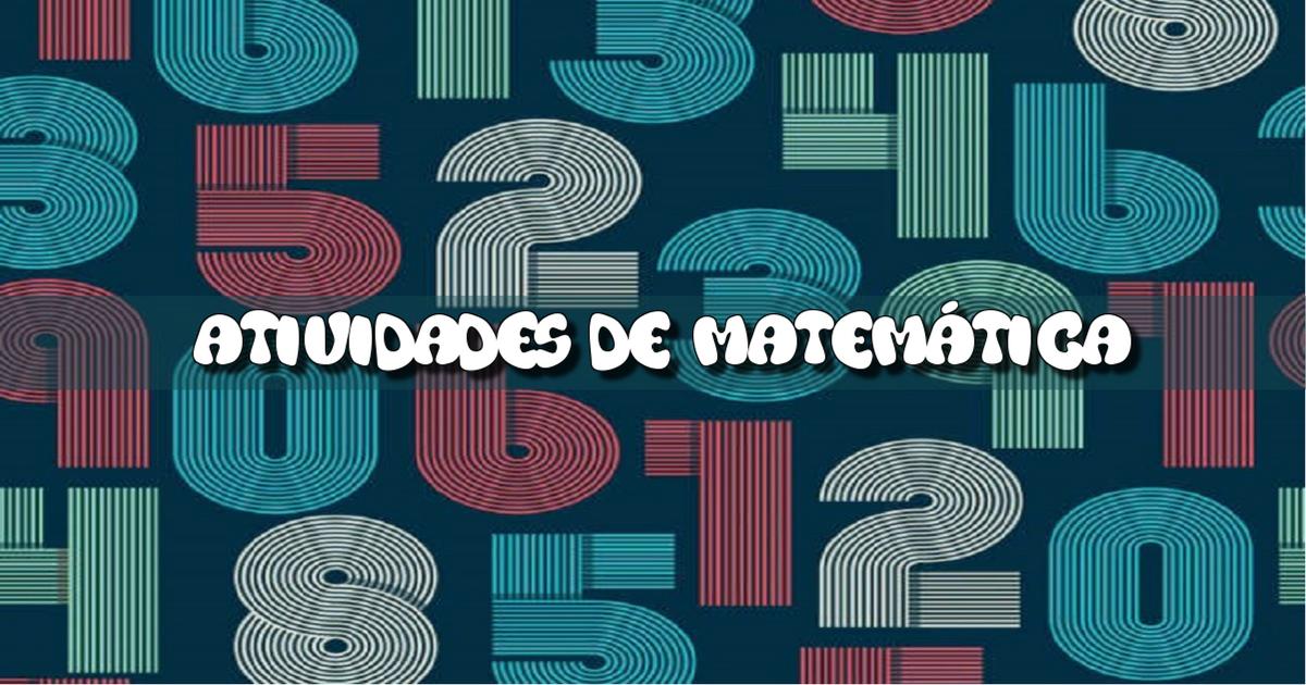 Lista de atividades de matemática do 1º ano, 2º ano, 3º ano, 4º ano e 5º ano para imprimir.
