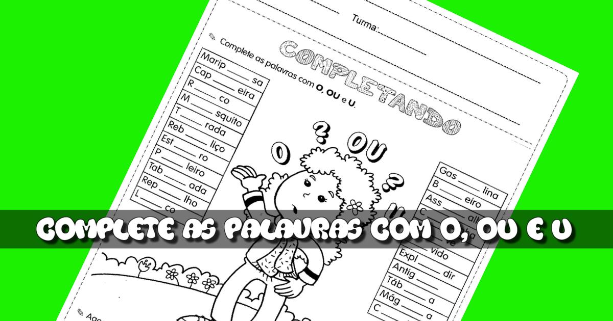 Complete as palavras com O, Ou e U: Atividades de Português para imprimir.