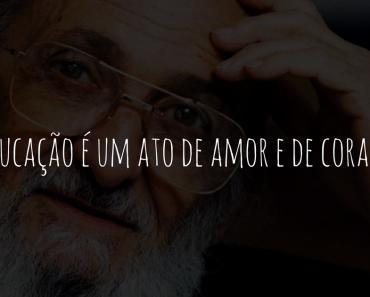 A educação é um ato de amor e de coragem - Paulo Freire