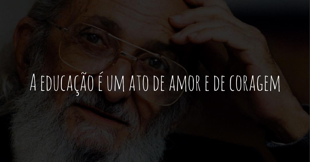 A Educação é Um Ato De Amor E De Coragem Paulo Freire Só Escola