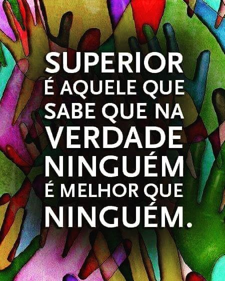 Superior é aquele que sabe que na verdade ninguém é melhor que ninguém